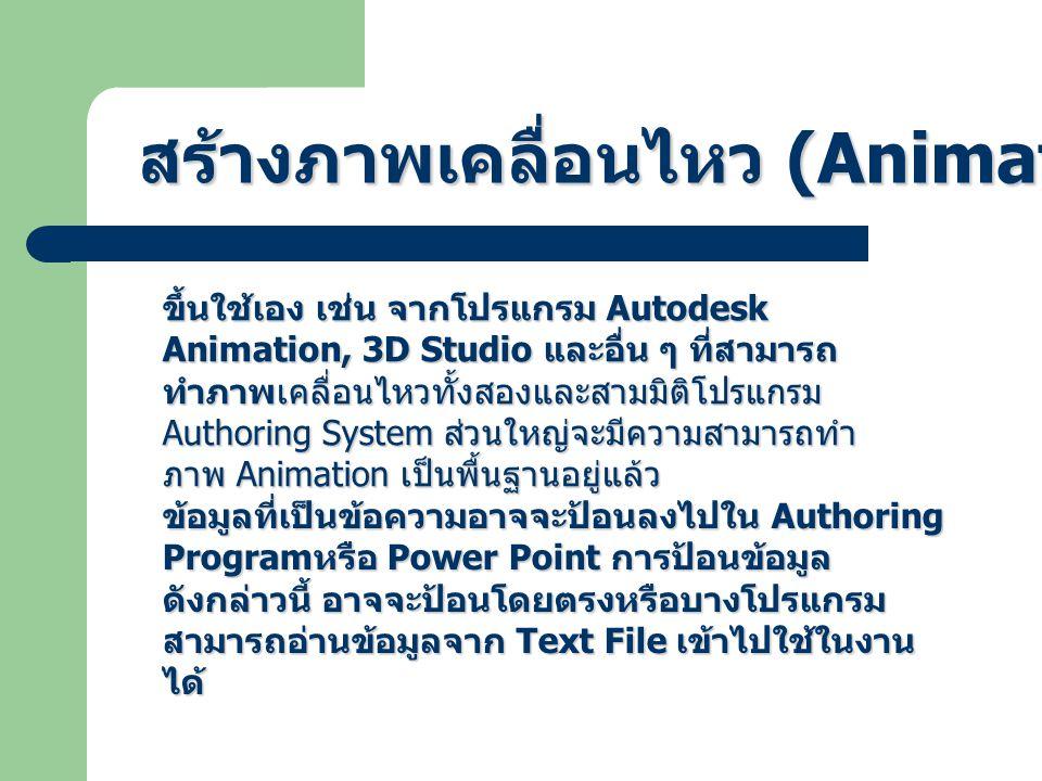 ขึ้นใช้เอง เช่น จากโปรแกรม Autodesk Animation, 3D Studio และอื่น ๆ ที่สามารถ ทำภาพเคลื่อนไหวทั้งสองและสามมิติโปรแกรม Authoring System ส่วนใหญ่จะมีความสามารถทำ ภาพ Animation เป็นพื้นฐานอยู่แล้ว ข้อมูลที่เป็นข้อความอาจจะป้อนลงไปใน Authoring Program หรือ Power Point การป้อนข้อมูล ดังกล่าวนี้ อาจจะป้อนโดยตรงหรือบางโปรแกรม สามารถอ่านข้อมูลจาก Text File เข้าไปใช้ในงาน ได้ สร้างภาพเคลื่อนไหว (Animation File)