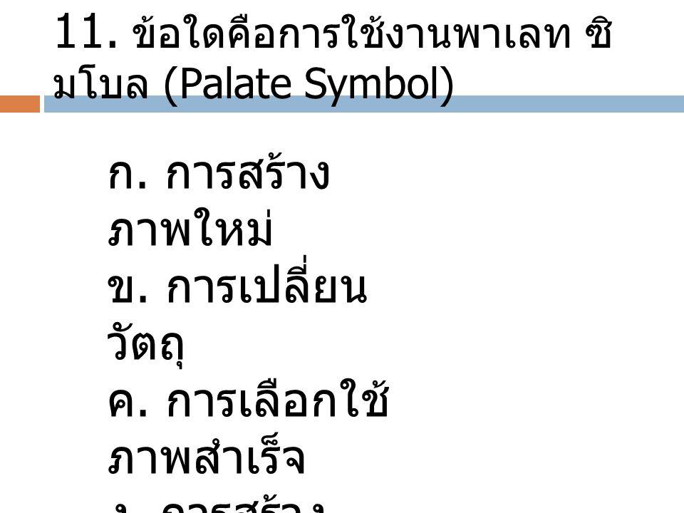 11. ข้อใดคือการใช้งานพาเลท ซิ มโบล (Palate Symbol) ก. การสร้าง ภาพใหม่ ข. การเปลี่ยน วัตถุ ค. การเลือกใช้ ภาพสำเร็จ ง. การสร้าง ภาพบุคคล