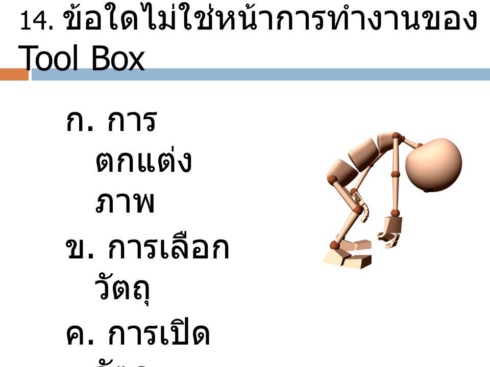 14. ข้อใดไม่ใช่หน้าการทำงานของ Tool Box ก. การ ตกแต่ง ภาพ ข. การเลือก วัตถุ ค. การเปิด วัตถุ ง. การหมุน วัตถุ
