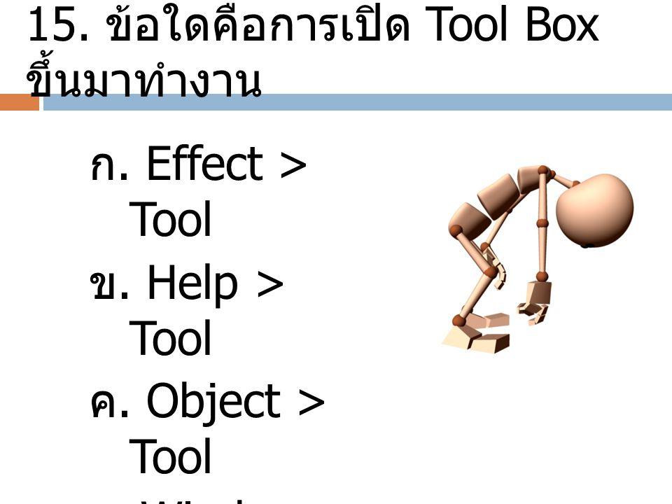15. ข้อใดคือการเปิด Tool Box ขึ้นมาทำงาน ก. Effect > Tool ข. Help > Tool ค. Object > Tool ง. Window > Tool
