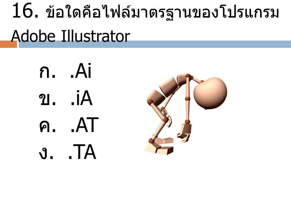 16. ข้อใดคือไฟล์มาตรฐานของโปรแกรม Adobe Illustrator ก..Ai ข..iA ค..AT ง..TA