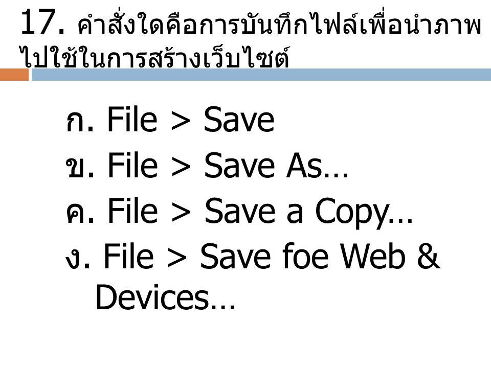 17. คำสั่งใดคือการบันทึกไฟล์เพื่อนำภาพ ไปใช้ในการสร้างเว็บไซต์ ก. File > Save ข. File > Save As… ค. File > Save a Copy… ง. File > Save foe Web & Devic