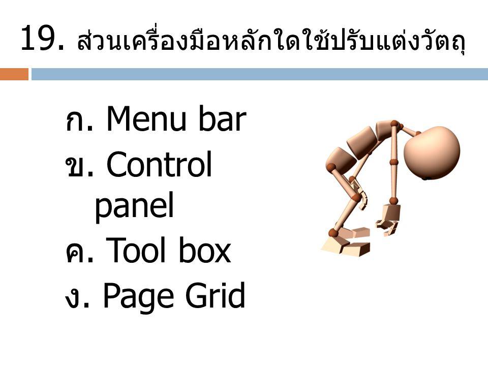 19. ส่วนเครื่องมือหลักใดใช้ปรับแต่งวัตถุ ก. Menu bar ข. Control panel ค. Tool box ง. Page Grid