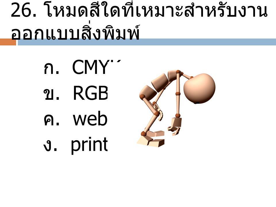 26. โหมดสีใดที่เหมาะสำหรับงาน ออกแบบสิ่งพิมพ์ ก. CMYK ข. RGB ค. web ง. print