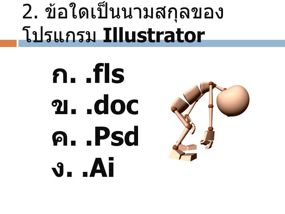 2. ข้อใดเป็นนามสกุลของ โปรแกรม Illustrator ก..fls ข..doc ค..Psd ง..Ai