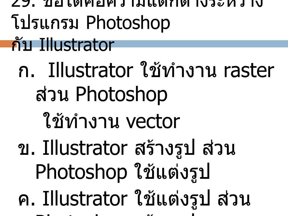 29. ข้อใดคือความแตกต่างระหว่าง โปรแกรม Photoshop กับ Illustrator ก. Illustrator ใช้ทำงาน raster ส่วน Photoshop ใช้ทำงาน vector ข. Illustrator สร้างรูป
