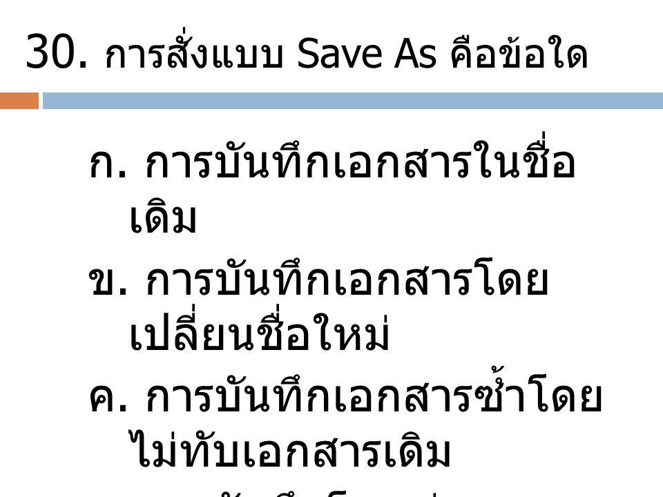 30. การสั่งแบบ Save As คือข้อใด ก. การบันทึกเอกสารในชื่อ เดิม ข. การบันทึกเอกสารโดย เปลี่ยนชื่อใหม่ ค. การบันทึกเอกสารซ้ำโดย ไม่ทับเอกสารเดิม ง. การบั