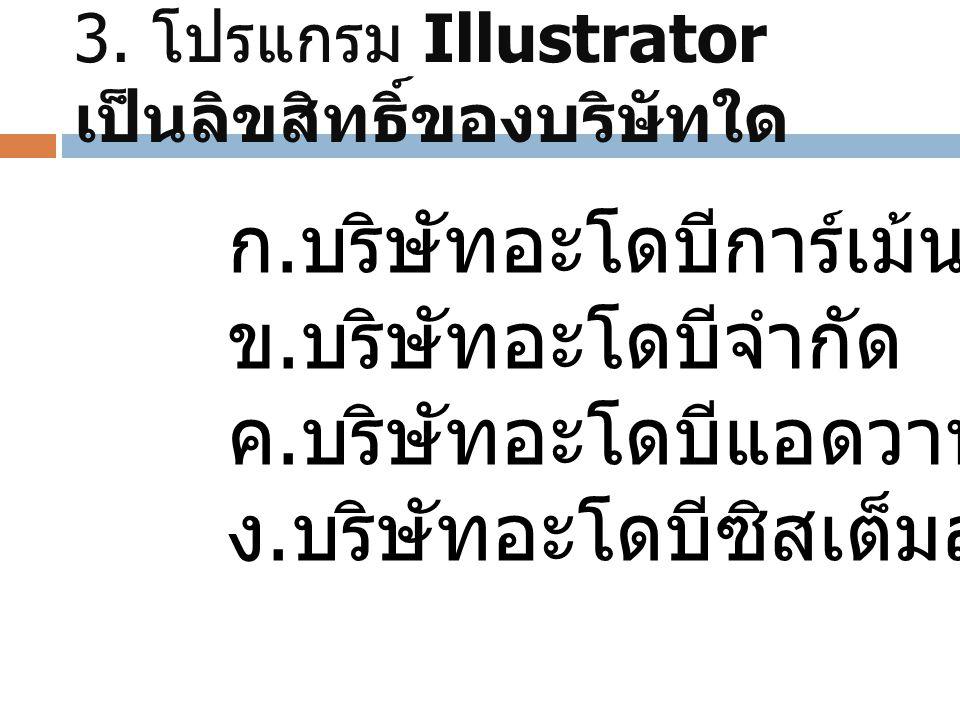 3. โปรแกรม Illustrator เป็นลิขสิทธิ์ของบริษัทใด ก.บริษัทอะโดบีการ์เม้น ข.บริษัทอะโดบีจำกัด ค.บริษัทอะโดบีแอดวาน ง.บริษัทอะโดบีซิสเต็มส์