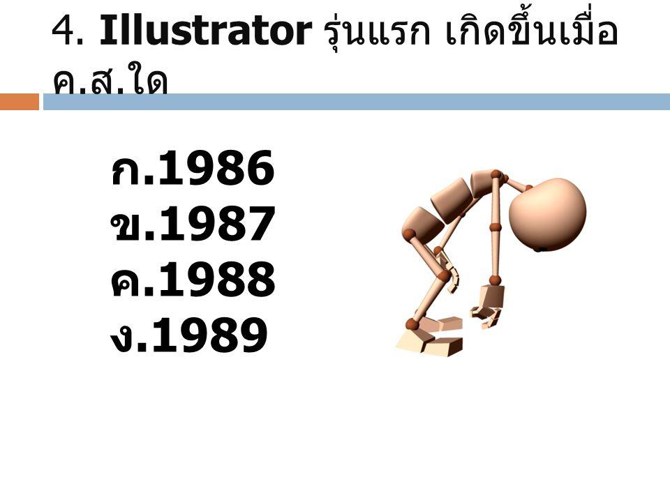 4. Illustrator รุ่นแรก เกิดขึ้นเมื่อ ค. ส. ใด ก. 1986 ข. 1987 ค. 1988 ง. 1989