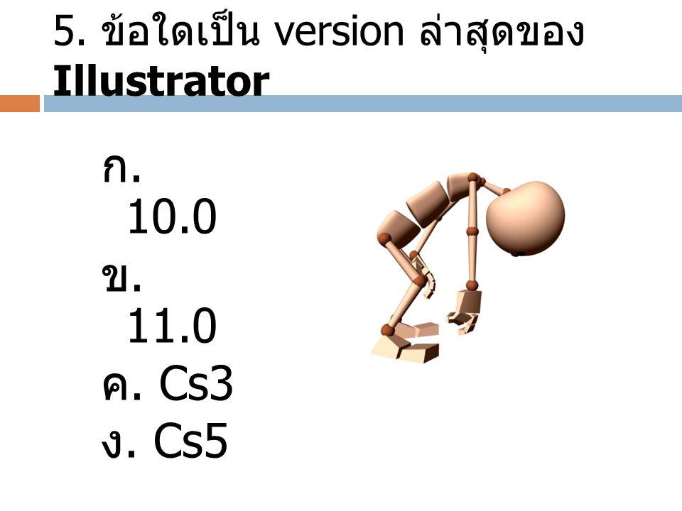 5. ข้อใดเป็น version ล่าสุดของ Illustrator ก. 10.0 ข. 11.0 ค. Cs3 ง. Cs5