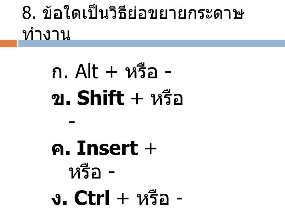 8. ข้อใดเป็นวิธีย่อขยายกระดาษ ทำงาน ก. Alt + หรือ - ข. Shift + หรือ - ค. Insert + หรือ - ง. Ctrl + หรือ -