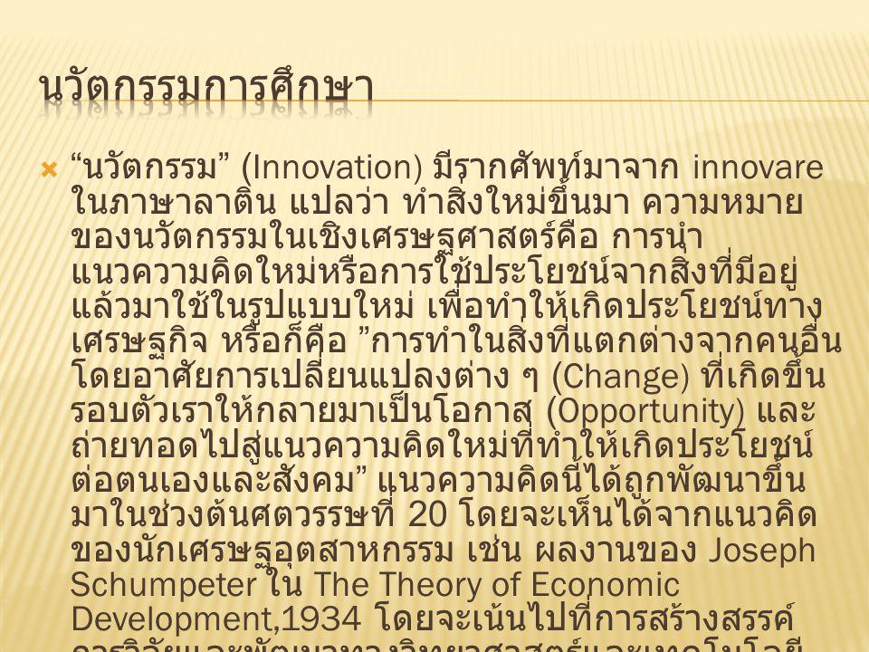  นวัตกรรม (Innovation) มีรากศัพท์มาจาก innovare ในภาษาลาติน แปลว่า ทำสิ่งใหม่ขึ้นมา ความหมาย ของนวัตกรรมในเชิงเศรษฐศาสตร์คือ การนำ แนวความคิดใหม่หรือการใช้ประโยชน์จากสิ่งที่มีอยู่ แล้วมาใช้ในรูปแบบใหม่ เพื่อทำให้เกิดประโยชน์ทาง เศรษฐกิจ หรือก็คือ การทำในสิ่งที่แตกต่างจากคนอื่น โดยอาศัยการเปลี่ยนแปลงต่าง ๆ (Change) ที่เกิดขึ้น รอบตัวเราให้กลายมาเป็นโอกาส (Opportunity) และ ถ่ายทอดไปสู่แนวความคิดใหม่ที่ทำให้เกิดประโยชน์ ต่อตนเองและสังคม แนวความคิดนี้ได้ถูกพัฒนาขึ้น มาในช่วงต้นศตวรรษที่ 20 โดยจะเห็นได้จากแนวคิด ของนักเศรษฐอุตสาหกรรม เช่น ผลงานของ Joseph Schumpeter ใน The Theory of Economic Development,1934 โดยจะเน้นไปที่การสร้างสรรค์ การวิจัยและพัฒนาทางวิทยาศาสตร์และเทคโนโลยี อันจะนำไปสู่การได้มาซึ่ง นวัตกรรมทางเทคโนโลยี (Technological Innovation) เพื่อประโยชน์ในเชิง พาณิชย์เป็นหลัก นวัตกรรมยังหมายถึงความสามารถ ในการเรียนรู้และนำไปปฎิบัติให้เกิดผลได้จริงอีกด้วย