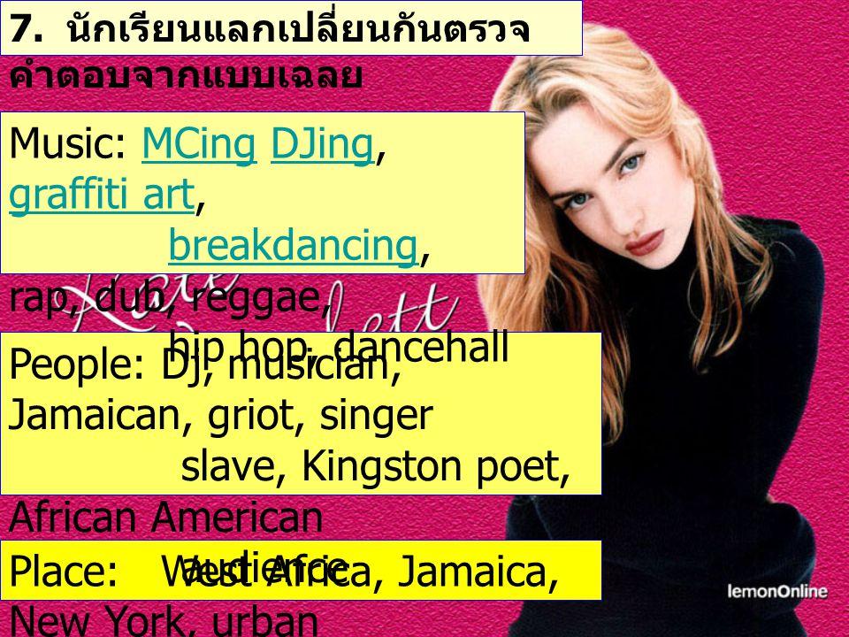 7. นักเรียนแลกเปลี่ยนกันตรวจ คำตอบจากแบบเฉลย Place: West Africa, Jamaica, New York, urban People: Dj, musician, Jamaican, griot, singer slave, Kingsto