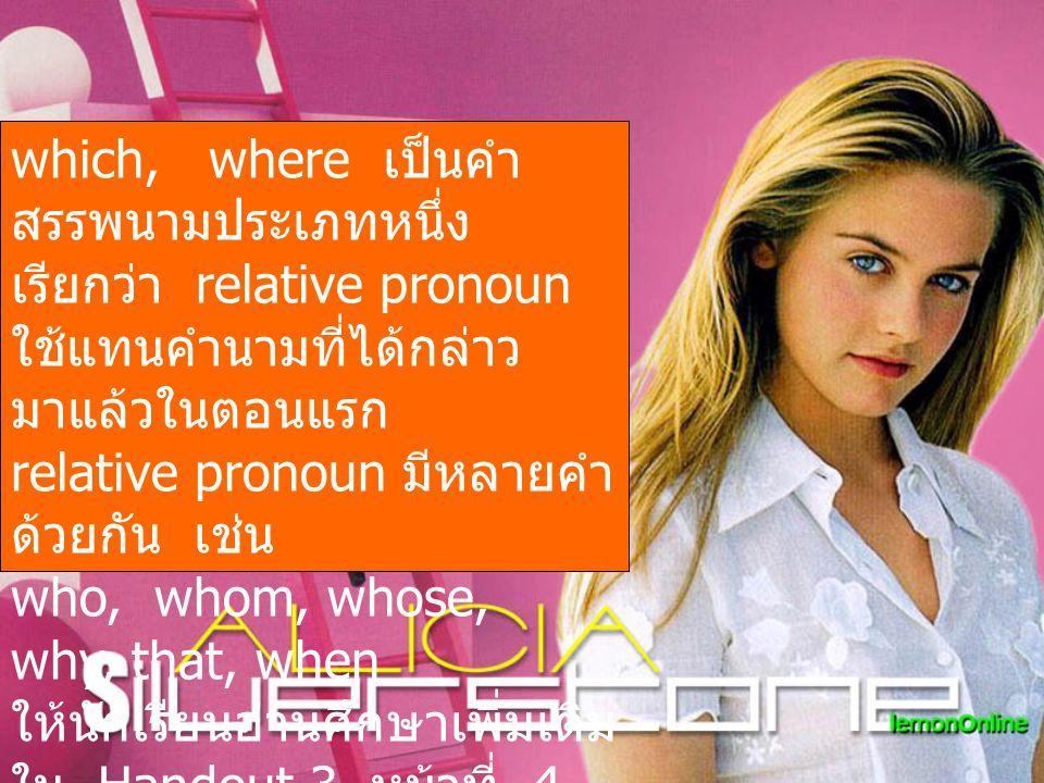 which, where เป็นคำ สรรพนามประเภทหนึ่ง เรียกว่า relative pronoun ใช้แทนคำนามที่ได้กล่าว มาแล้วในตอนแรก relative pronoun มีหลายคำ ด้วยกัน เช่น who, who