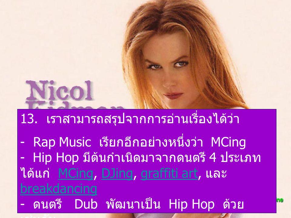 13. เราสามารถสรุปจากการอ่านเรื่องได้ว่า - Rap Music เรียกอีกอย่างหนึ่งว่า MCing - Hip Hop มีต้นกำเนิดมาจากดนตรี 4 ประเภท ได้แก่ MCing, DJing, graffiti