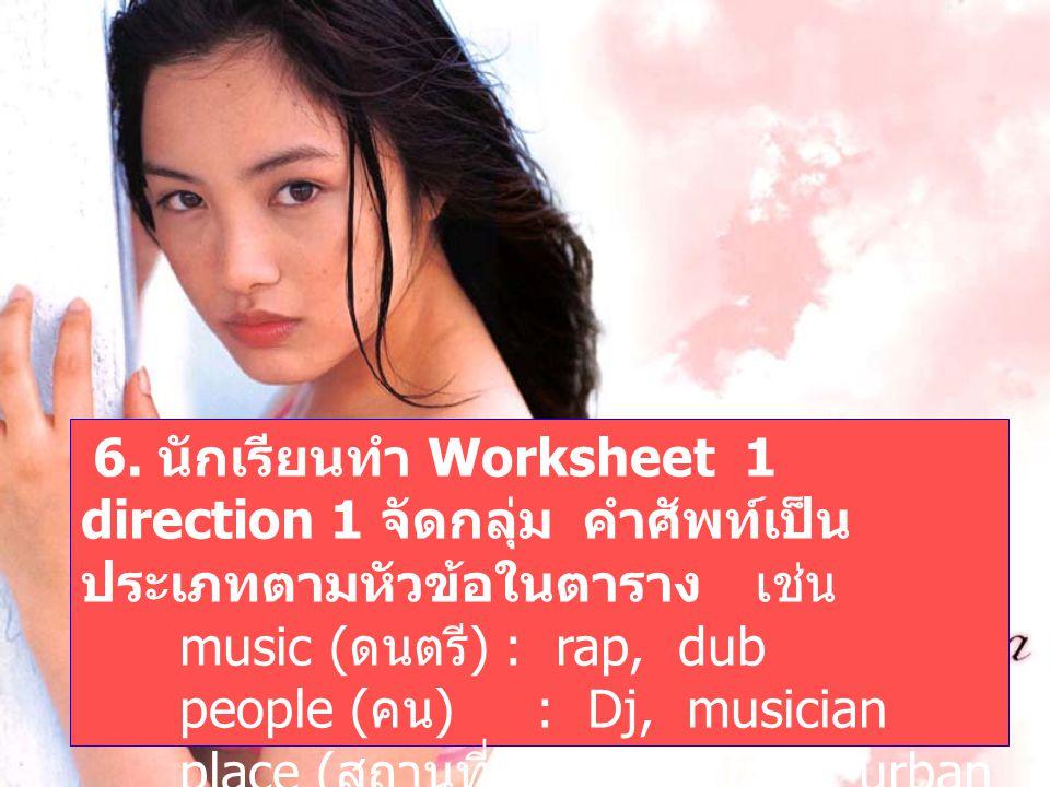 6. นักเรียนทำ Worksheet 1 direction 1 จัดกลุ่ม คำศัพท์เป็น ประเภทตามหัวข้อในตาราง เช่น music ( ดนตรี ) : rap, dub people ( คน ) : Dj, musician place (