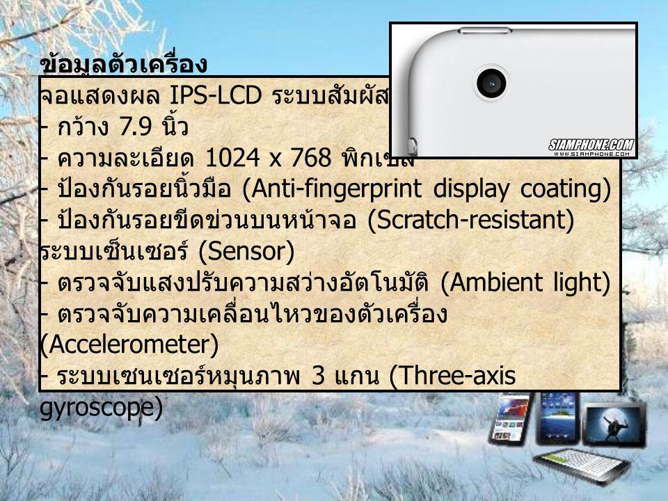 ข้อมูลตัวเครื่อง จอแสดงผล IPS-LCD ระบบสัมผัส Multi-Touch - กว้าง 7.9 นิ้ว - ความละเอียด 1024 x 768 พิกเซล - ป้องกันรอยนิ้วมือ (Anti-fingerprint display coating) - ป้องกันรอยขีดข่วนบนหน้าจอ (Scratch-resistant) ระบบเซ็นเซอร์ (Sensor) - ตรวจจับแสงปรับความสว่างอัตโนมัติ (Ambient light) - ตรวจจับความเคลื่อนไหวของตัวเครื่อง (Accelerometer) - ระบบเซนเซอร์หมุนภาพ 3 แกน (Three-axis gyroscope)