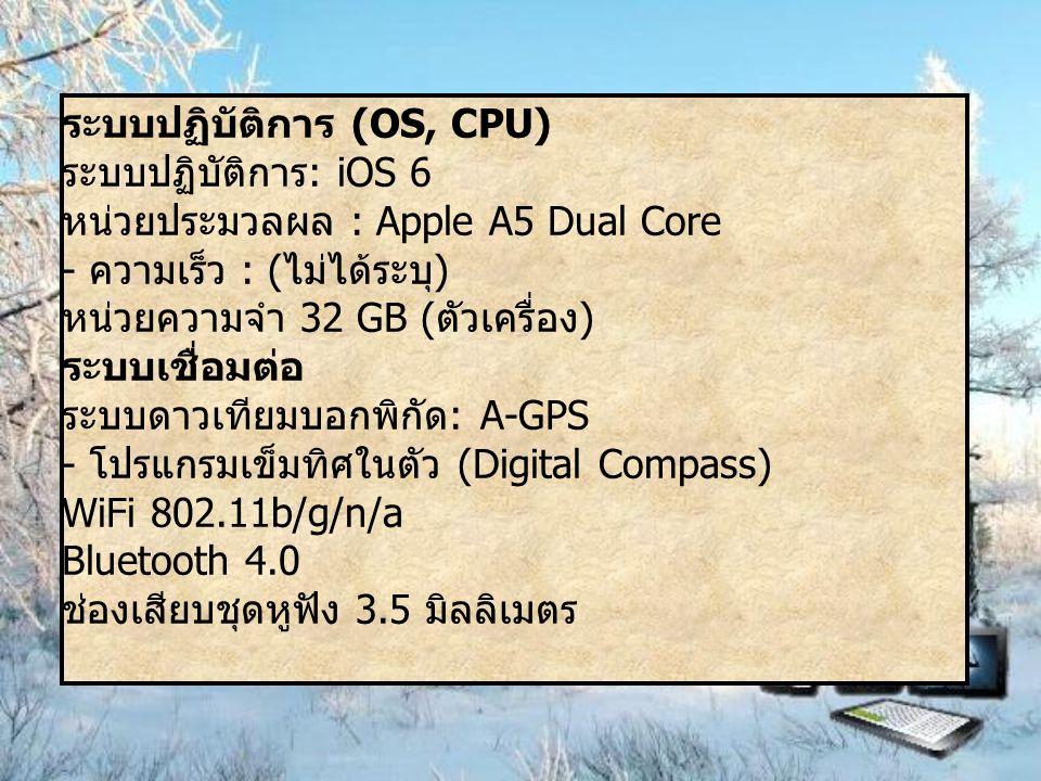 ระบบปฏิบัติการ (OS, CPU) ระบบปฏิบัติการ : iOS 6 หน่วยประมวลผล : Apple A5 Dual Core - ความเร็ว : ( ไม่ได้ระบุ ) หน่วยความจำ 32 GB ( ตัวเครื่อง ) ระบบเชื่อมต่อ ระบบดาวเทียมบอกพิกัด : A-GPS - โปรแกรมเข็มทิศในตัว (Digital Compass) WiFi 802.11b/g/n/a Bluetooth 4.0 ช่องเสียบชุดหูฟัง 3.5 มิลลิเมตร