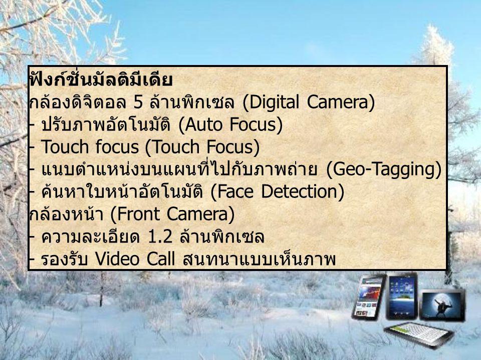ฟังก์ชั่นมัลติมีเดีย กล้องดิจิตอล 5 ล้านพิกเซล (Digital Camera) - ปรับภาพอัตโนมัติ (Auto Focus) - Touch focus (Touch Focus) - แนบตำแหน่งบนแผนที่ไปกับภาพถ่าย (Geo-Tagging) - ค้นหาใบหน้าอัตโนมัติ (Face Detection) กล้องหน้า (Front Camera) - ความละเอียด 1.2 ล้านพิกเซล - รองรับ Video Call สนทนาแบบเห็นภาพ