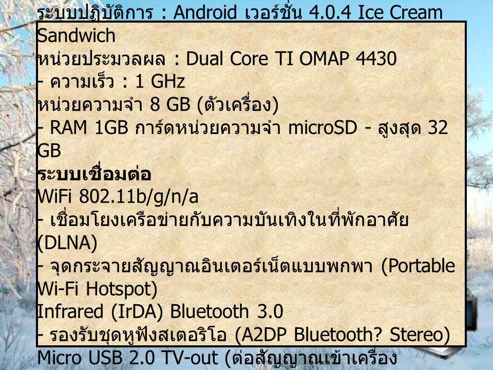 ระบบปฏิบัติการ (OS, CPU) ระบบปฏิบัติการ : Android เวอร์ชั่น 4.0.4 Ice Cream Sandwich หน่วยประมวลผล : Dual Core TI OMAP 4430 - ความเร็ว : 1 GHz หน่วยความจำ 8 GB ( ตัวเครื่อง ) - RAM 1GB การ์ดหน่วยความจำ microSD - สูงสุด 32 GB ระบบเชื่อมต่อ WiFi 802.11b/g/n/a - เชื่อมโยงเครือข่ายกับความบันเทิงในที่พักอาศัย (DLNA) - จุดกระจายสัญญาณอินเตอร์เน็ตแบบพกพา (Portable Wi-Fi Hotspot) Infrared (IrDA) Bluetooth 3.0 - รองรับชุดหูฟังสเตอริโอ (A2DP Bluetooth.