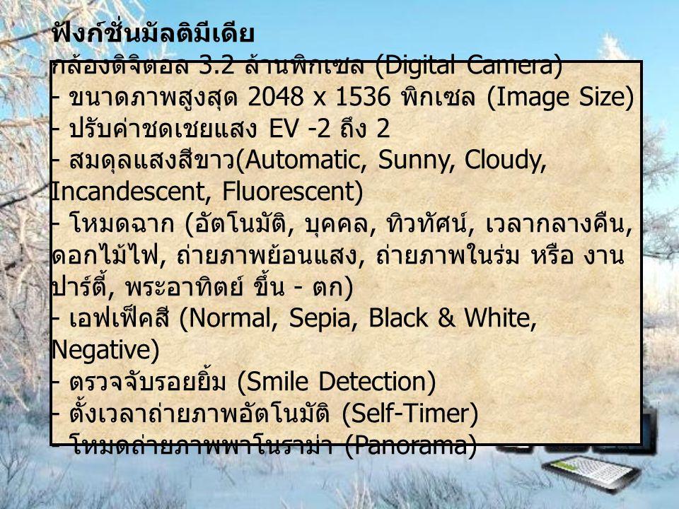 ฟังก์ชั่นมัลติมีเดีย กล้องดิจิตอล 3.2 ล้านพิกเซล (Digital Camera) - ขนาดภาพสูงสุด 2048 x 1536 พิกเซล (Image Size) - ปรับค่าชดเชยแสง EV -2 ถึง 2 - สมดุลแสงสีขาว (Automatic, Sunny, Cloudy, Incandescent, Fluorescent) - โหมดฉาก ( อัตโนมัติ, บุคคล, ทิวทัศน์, เวลากลางคืน, ดอกไม้ไฟ, ถ่ายภาพย้อนแสง, ถ่ายภาพในร่ม หรือ งาน ปาร์ตี้, พระอาทิตย์ ขึ้น - ตก ) - เอฟเฟ็คสี (Normal, Sepia, Black & White, Negative) - ตรวจจับรอยยิ้ม (Smile Detection) - ตั้งเวลาถ่ายภาพอัตโนมัติ (Self-Timer) - โหมดถ่ายภาพพาโนราม่า (Panorama)