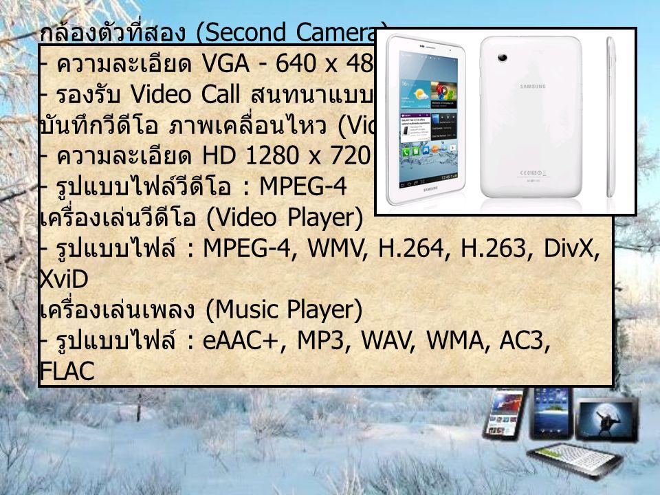 กล้องตัวที่สอง (Second Camera) - ความละเอียด VGA - 640 x 480 - รองรับ Video Call สนทนาแบบเห็นภาพ บันทึกวีดีโอ ภาพเคลื่อนไหว (Video Recording) - ความละเอียด HD 1280 x 720 พิกเซล - รูปแบบไฟล์วีดีโอ : MPEG-4 เครื่องเล่นวีดีโอ (Video Player) - รูปแบบไฟล์ : MPEG-4, WMV, H.264, H.263, DivX, XviD เครื่องเล่นเพลง (Music Player) - รูปแบบไฟล์ : eAAC+, MP3, WAV, WMA, AC3, FLAC