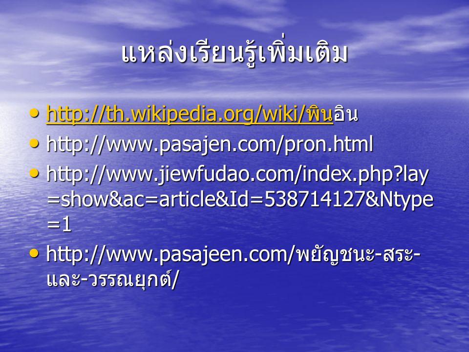 แหล่งเรียนรู้เพิ่มเติม http://th.wikipedia.org/wiki/ พินอิน http://th.wikipedia.org/wiki/ พินอิน http://th.wikipedia.org/wiki/ พิน http://th.wikipedia.org/wiki/ พิน http://www.pasajen.com/pron.html http://www.pasajen.com/pron.html http://www.jiewfudao.com/index.php?lay =show&ac=article&Id=538714127&Ntype =1 http://www.jiewfudao.com/index.php?lay =show&ac=article&Id=538714127&Ntype =1 http://www.pasajeen.com/ พยัญชนะ - สระ - และ - วรรณยุกต์ / http://www.pasajeen.com/ พยัญชนะ - สระ - และ - วรรณยุกต์ /