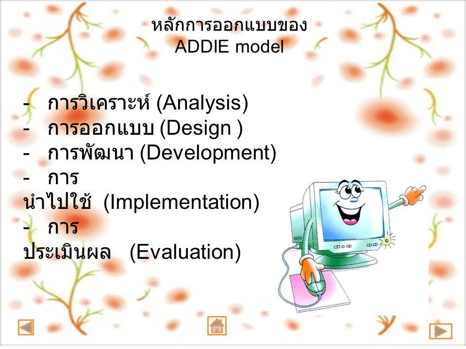 หลักการออกแบบของ ADDIE model - การวิเคราะห์ (Analysis) - การออกแบบ (Design ) - การพัฒนา (Development) - การ นำไปใช้ (Implementation) - การ ประเมินผล (