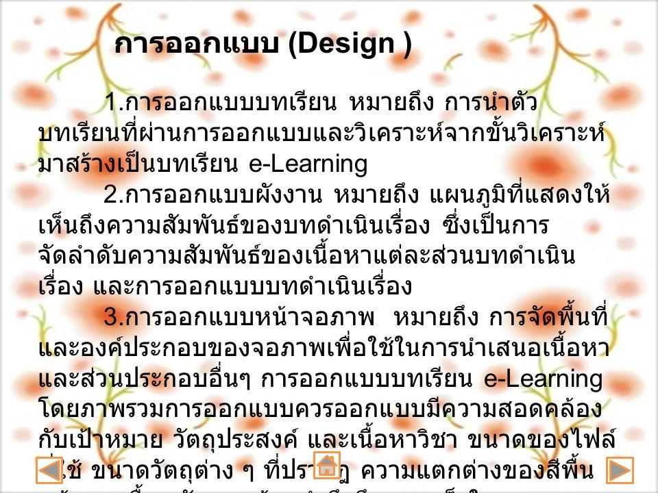 1. การออกแบบบทเรียน หมายถึง การนำตัว บทเรียนที่ผ่านการออกแบบและวิเคราะห์จากขั้นวิเคราะห์ มาสร้างเป็นบทเรียน e-Learning 2. การออกแบบผังงาน หมายถึง แผนภ