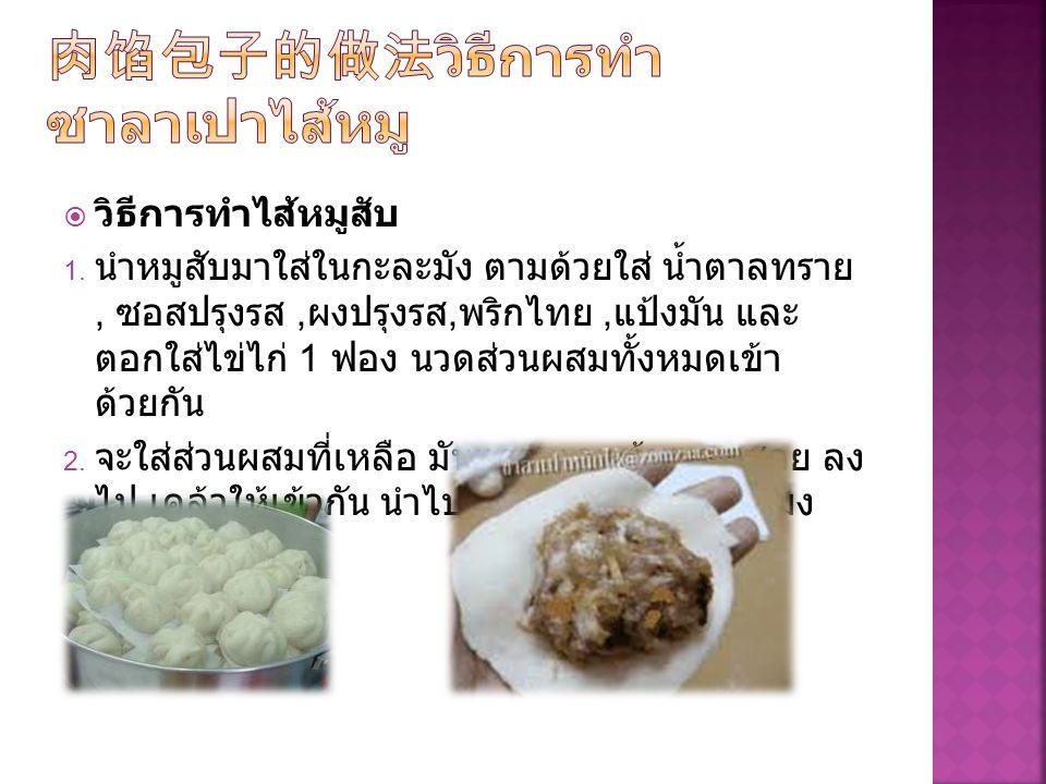  วิธีการทำไส้หมูสับ  นำหมูสับมาใส่ในกะละมัง ตามด้วยใส่ น้ำตาลทราย, ซอสปรุงรส, ผงปรุงรส, พริกไทย, แป้งมัน และ ตอกใส่ไข่ไก่ 1 ฟอง นวดส่วนผสมทั้งหมดเข