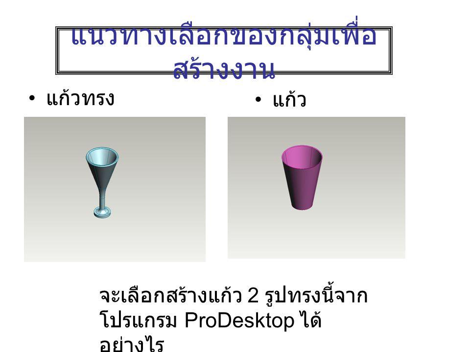 แนวทางเลือกของกลุ่มเพื่อ สร้างงาน แก้วทรง สูง แก้ว ธรรมดา จะเลือกสร้างแก้ว 2 รูปทรงนี้จาก โปรแกรม ProDesktop ได้ อย่างไร