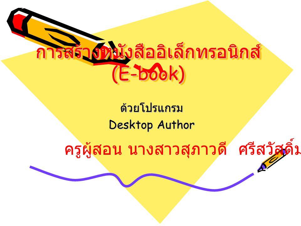 การสร้างหนังสืออิเล็กทรอนิกส์ (E-book) ด้วยโปรแกรม Desktop Author ครูผู้สอน นางสาวสุภาวดี ศรีสวัสดิ์มงคล