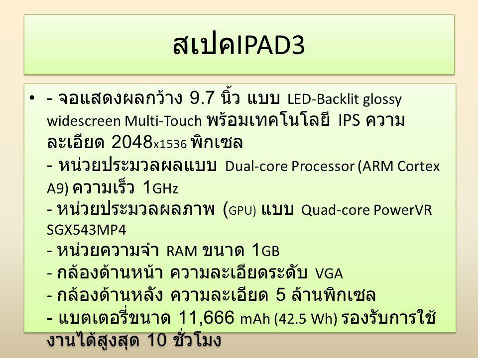 สเปค IPAD3 - จอแสดงผลกว้าง 9.7 นิ้ว แบบ LED-Backlit glossy widescreen Multi-Touch พร้อมเทคโนโลยี IPS ความ ละเอียด 2048 x1536 พิกเซล - หน่วยประมวลผลแบบ