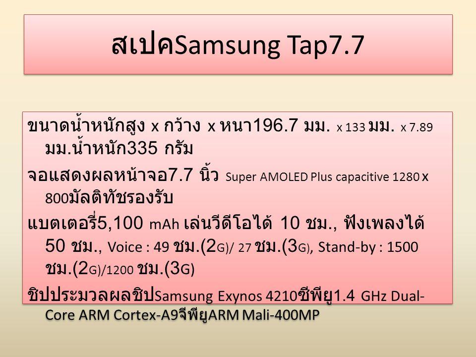 สเปค Samsung Tap7.7 ขนาดน้ำหนักสูง x กว้าง x หนา 196.7 มม. x 133 มม. x 7.89 มม. น้ำหนัก 335 กรัม จอแสดงผลหน้าจอ 7.7 นิ้ว Super AMOLED Plus capacitive