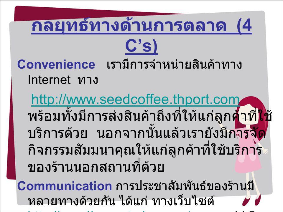 กลยุทธ์ทางด้านการตลาด (4 C's) Convenience เรามีการจำหน่ายสินค้าทาง Internet ทาง http://www.seedcoffee.thport.com พร้อมทั้งมีการส่งสินค้าถึงที่ให้แก่ลู