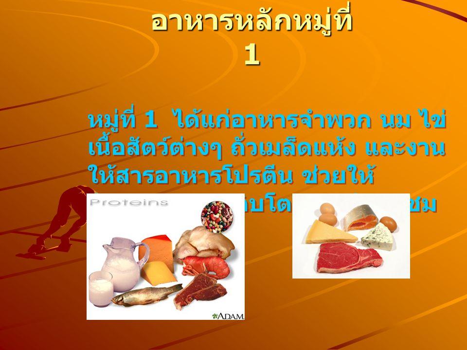 อาหารหลักหมู่ที่ 1 หมู่ที่ 1 ได้แก่อาหารจำพวก นม ไข่ เนื้อสัตว์ต่างๆ ถั่วเมล็ดแห้ง และงาน ให้สารอาหารโปรตีน ช่วยให้ ร่างกายเจริญเติบโต และซ่อมแซม ส่วนที่สึกหรอ