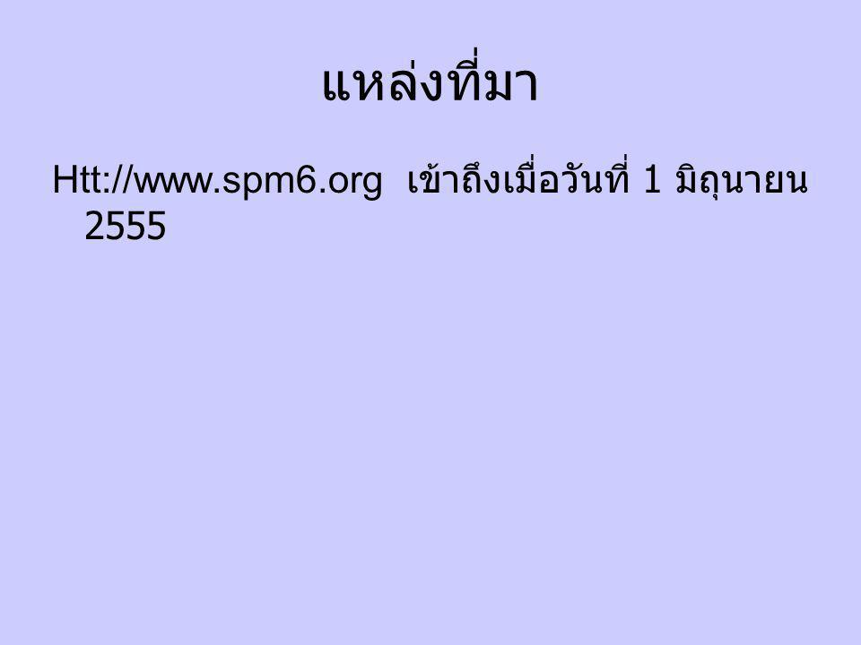 แหล่งที่มา Htt://www.spm6.org เข้าถึงเมื่อวันที่ 1 มิถุนายน 2555