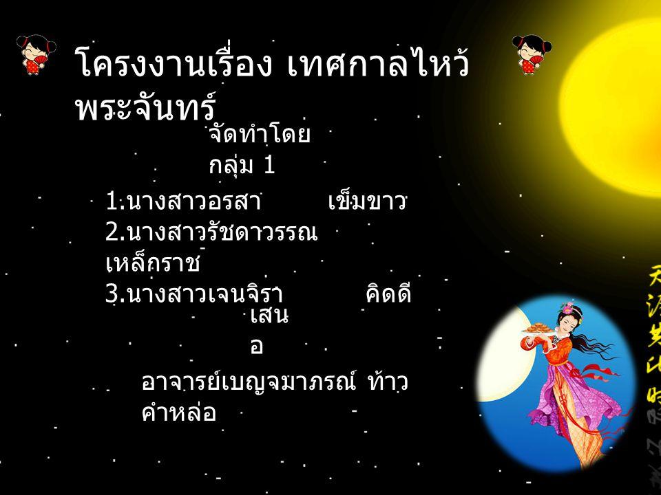 ที่มาและ ปัญหา จุดมุ่งหมาย เพื่อศึกษาเรื่องเทศกาลไหว้พระจันทร์และเผยแพร่ ความรู้แก่ผู้ที่สนใจ วันที่ 15 เดือน 8 ตามปฏิทินจันทรคติของจีน เป็นวันไหว้พระจันทร์ เป็นวันที่ชาวจีนรับรู้และถือ ปฏิบัติมานมนามว่าเป็นวันที่มีเสน่ห์และโรแมนติกวัน หนึ่ง โดยเฉพาะภายใต้พระจันทร์ขาวนวลผ่องกลม ๆ ที่ส่องอยู่บนท้องฟ้า วันนี้เป็นวันที่พระจันทร์กลมและ ใหญ่เป็นพิเศษ จึงเหมาะอย่างยิ่งที่บรรยากาศนี้จะเป็น โอกาสที่เหล่าหนุ่มสาวคู่รักนัดพบกันและผู้จัดทำมี ความสงสัยว่าทำไมในเทศกาลไหว้พระจันทร์นั้นคน จีนทำไม่ถึงต้องกินขนมไหว้พระจันทร์พร้อมๆไปกับ การชมจันทร์ และเทศกาลนี้แท้จริงแล้วมีความเป็นมา อย่างไร ดังนั้นผู้จัดทำจึงต้องการที่จะศึกษาเกี่ยวกับ เรื่องวันไหว้พระจันทร์พร้อมทั้งเผยแพร่ความรู้ให้แก่ผู้ ที่สนใจ