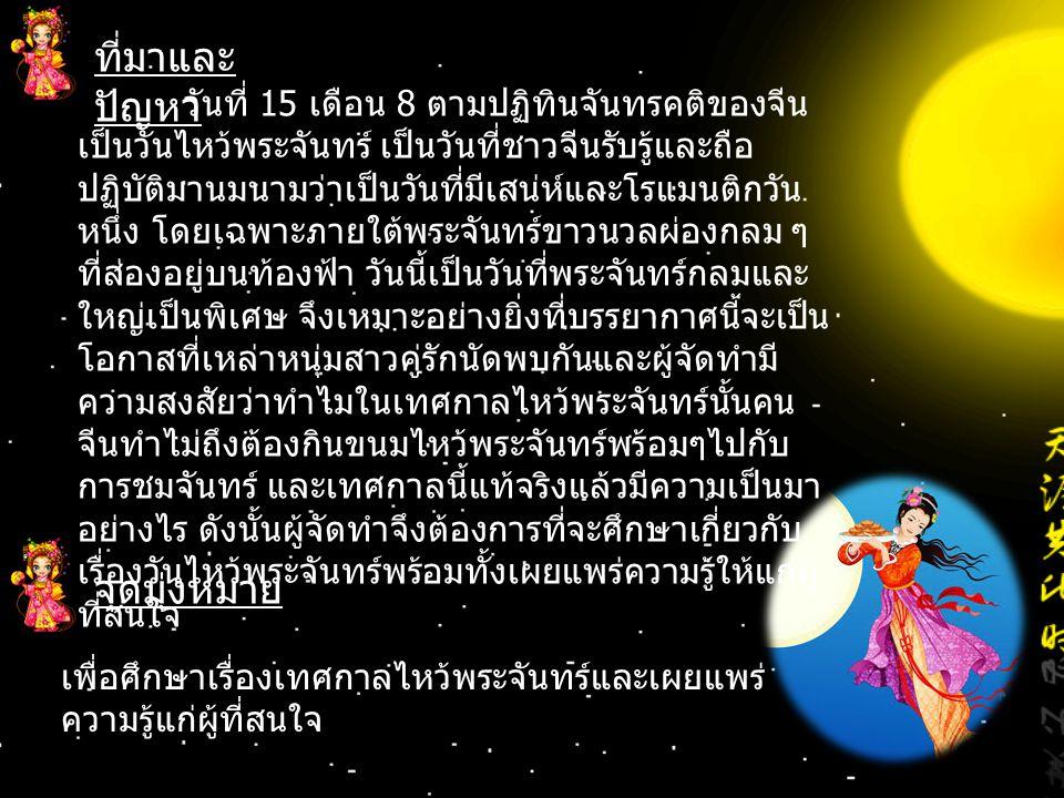 ที่มาและ ปัญหา จุดมุ่งหมาย เพื่อศึกษาเรื่องเทศกาลไหว้พระจันทร์และเผยแพร่ ความรู้แก่ผู้ที่สนใจ วันที่ 15 เดือน 8 ตามปฏิทินจันทรคติของจีน เป็นวันไหว้พระ