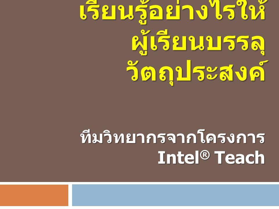 การออกแบบการ เรียนรู้อย่างไรให้ ผู้เรียนบรรลุ วัตถุประสงค์ ทีมวิทยากรจากโครงการ Intel ® Teach