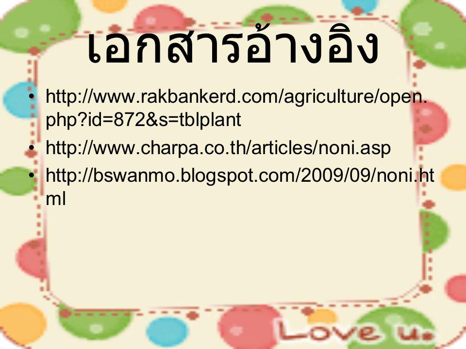 เอกสารอ้างอิง http://www.rakbankerd.com/agriculture/open. php?id=872&s=tblplant http://www.charpa.co.th/articles/noni.asp http://bswanmo.blogspot.com/