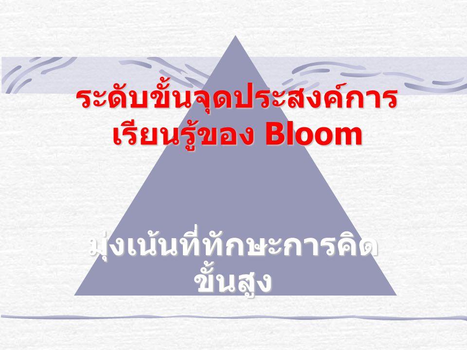 ระดับขั้นจุดประสงค์การ เรียนรู้ของ Bloom มุ่งเน้นที่ทักษะการคิด ขั้นสูง
