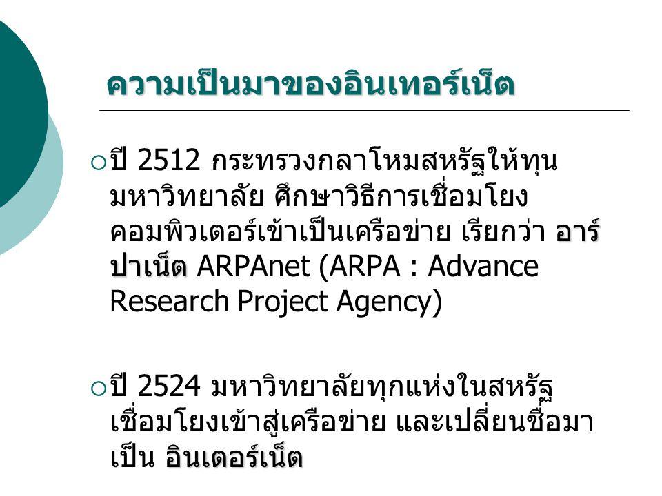 ความเป็นมาของอินเทอร์เน็ต อาร์ ปาเน็ต  ปี 2512 กระทรวงกลาโหมสหรัฐให้ทุน มหาวิทยาลัย ศึกษาวิธีการเชื่อมโยง คอมพิวเตอร์เข้าเป็นเครือข่าย เรียกว่า อาร์ ปาเน็ต ARPAnet (ARPA : Advance Research Project Agency) อินเตอร์เน็ต  ปี 2524 มหาวิทยาลัยทุกแห่งในสหรัฐ เชื่อมโยงเข้าสู่เครือข่าย และเปลี่ยนชื่อมา เป็น อินเตอร์เน็ต