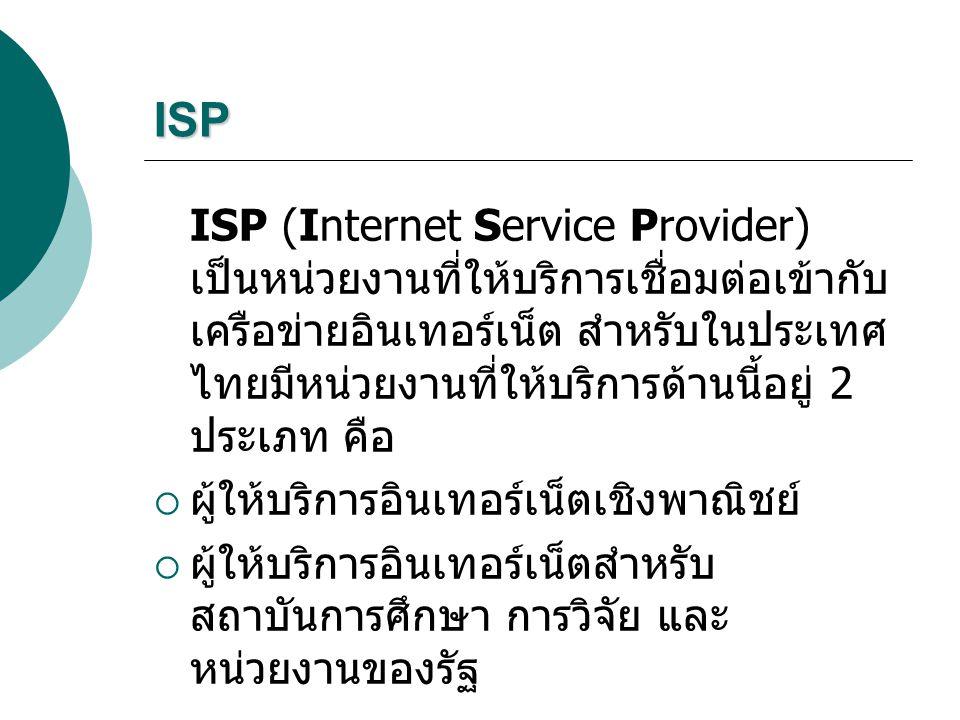 ISP ISP (Internet Service Provider) เป็นหน่วยงานที่ให้บริการเชื่อมต่อเข้ากับ เครือข่ายอินเทอร์เน็ต สำหรับในประเทศ ไทยมีหน่วยงานที่ให้บริการด้านนี้อยู่ 2 ประเภท คือ  ผู้ให้บริการอินเทอร์เน็ตเชิงพาณิชย์  ผู้ให้บริการอินเทอร์เน็ตสำหรับ สถาบันการศึกษา การวิจัย และ หน่วยงานของรัฐ
