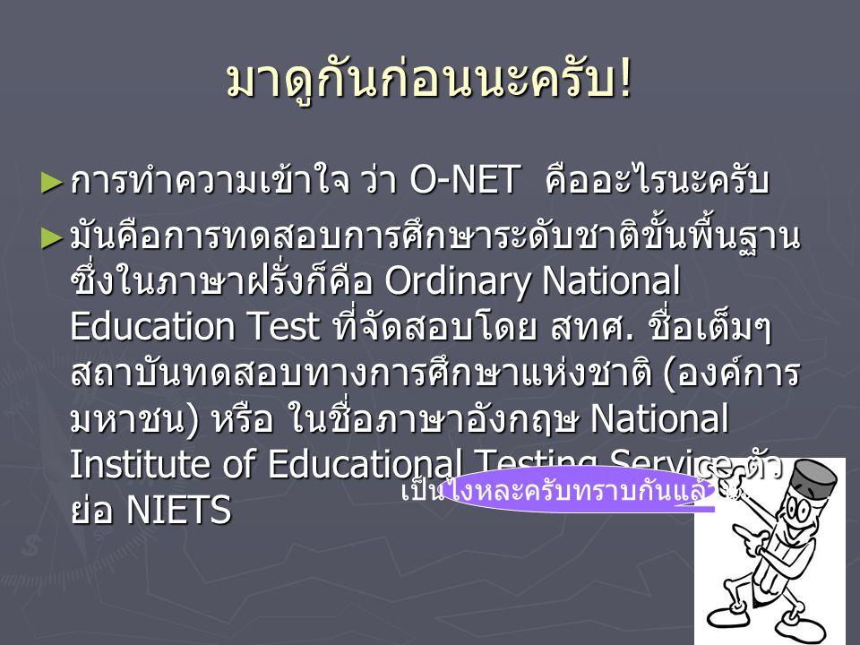 มาดูกันก่อนนะครับ ! ► การทำความเข้าใจ ว่า O-NET คืออะไรนะครับ ► มันคือการทดสอบการศึกษาระดับชาติขั้นพื้นฐาน ซึ่งในภาษาฝรั่งก็คือ Ordinary National Educ