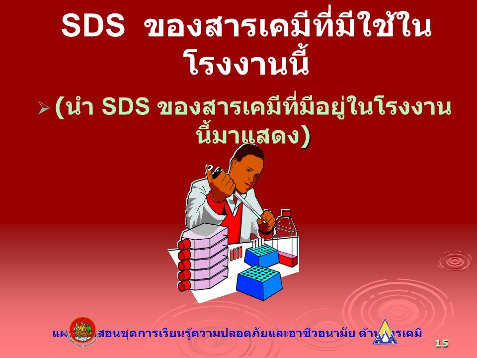 15 SDS ของสารเคมีที่มีใช้ใน โรงงานนี้  )  ( นำ SDS ของสารเคมีที่มีอยู่ในโรงงาน นี้มาแสดง ) แผนการสอนชุดการเรียนรู้ความปลอดภัยและอาชีวอนามัย ด้านสารเ