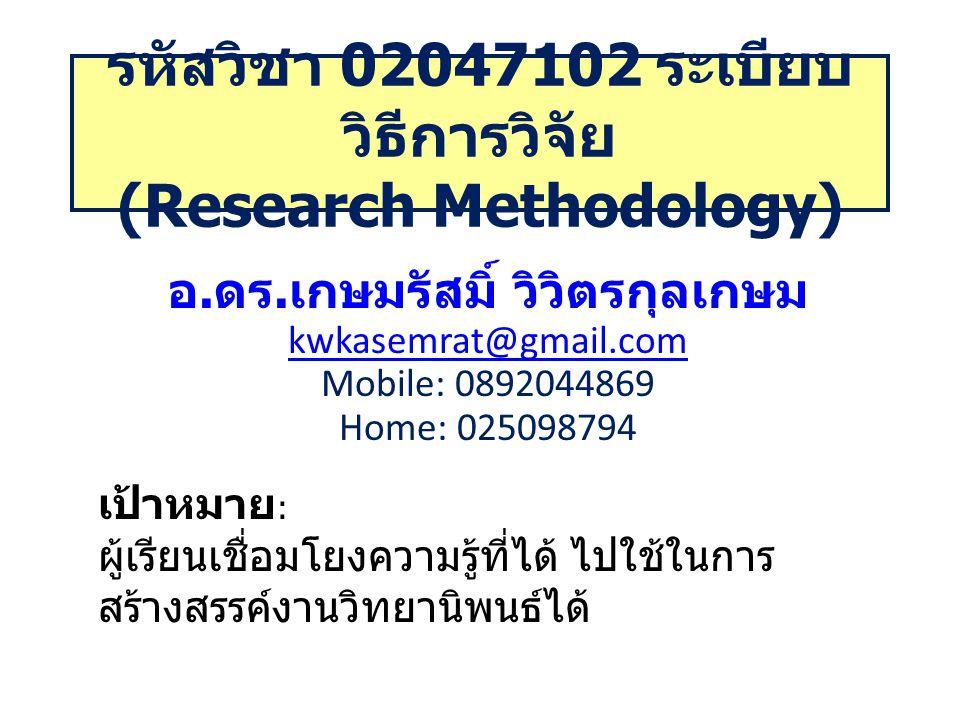 รหัสวิชา 02047102 ระเบียบ วิธีการวิจัย (Research Methodology) อ. ดร. เกษมรัสมิ์ วิวิตรกุลเกษม kwkasemrat@gmail.com Mobile: 0892044869 Home: 025098794