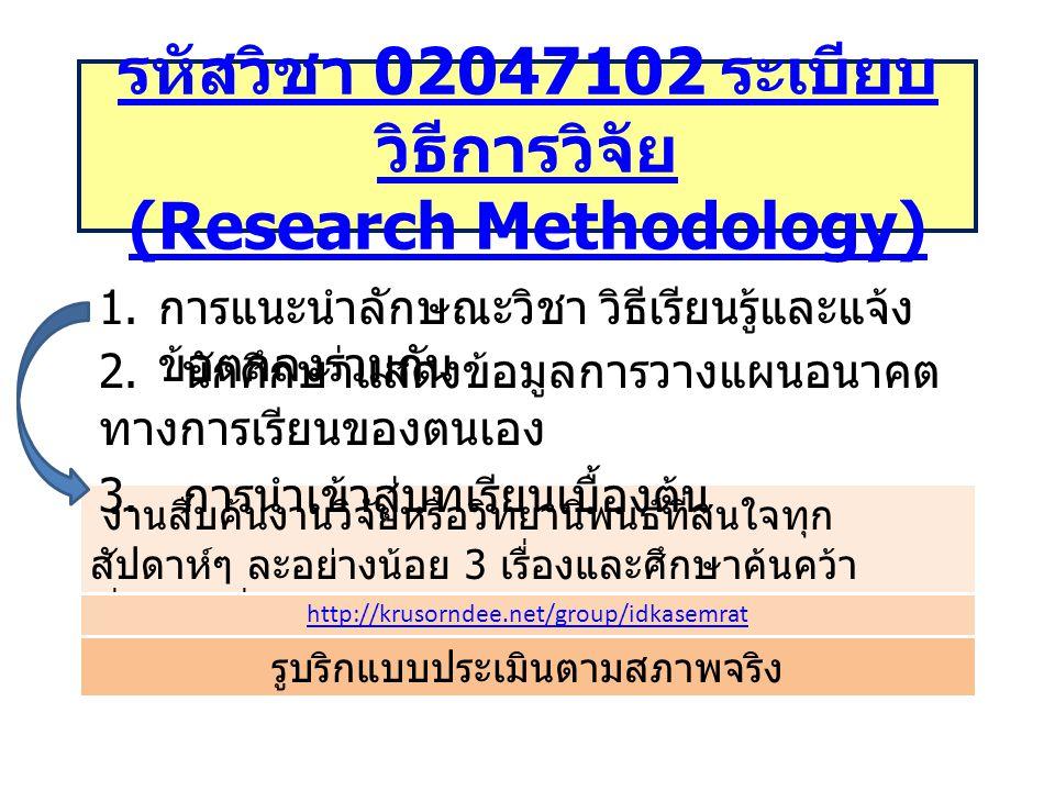 รหัสวิชา 02047102 ระเบียบ วิธีการวิจัย (Research Methodology) 1. การแนะนำลักษณะวิชา วิธีเรียนรู้และแจ้ง ข้อตกลงร่วมกัน งานสืบค้นงานวิจัยหรือวิทยานิพนธ