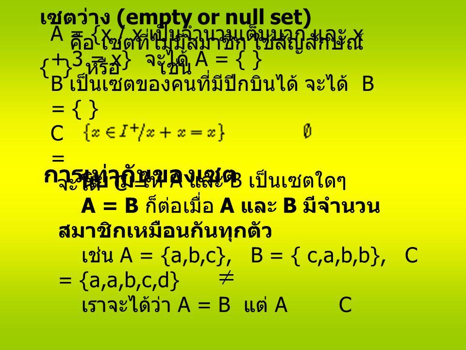 การเท่ากันของเซต นิยาม ให้ A และ B เป็นเซตใดๆ A = B ก็ต่อเมื่อ A และ B มีจำนวน สมาชิกเหมือนกันทุกตัว เช่น A = {a,b,c}, B = { c,a,b,b}, C = {a,a,b,c,d} เราจะได้ว่า A = B แต่ A C เซตว่าง (empty or null set) คือ เซตที่ไม่มีสมาชิก ใช้สัญลักษณ์ { } หรือ เช่น A = {x / x เป็นจำนวนเต็มบวก และ x + 3 = x} จะได้ A = { } B เป็นเซตของคนที่มีปีกบินได้ จะได้ B = { } C = จะได้ C =