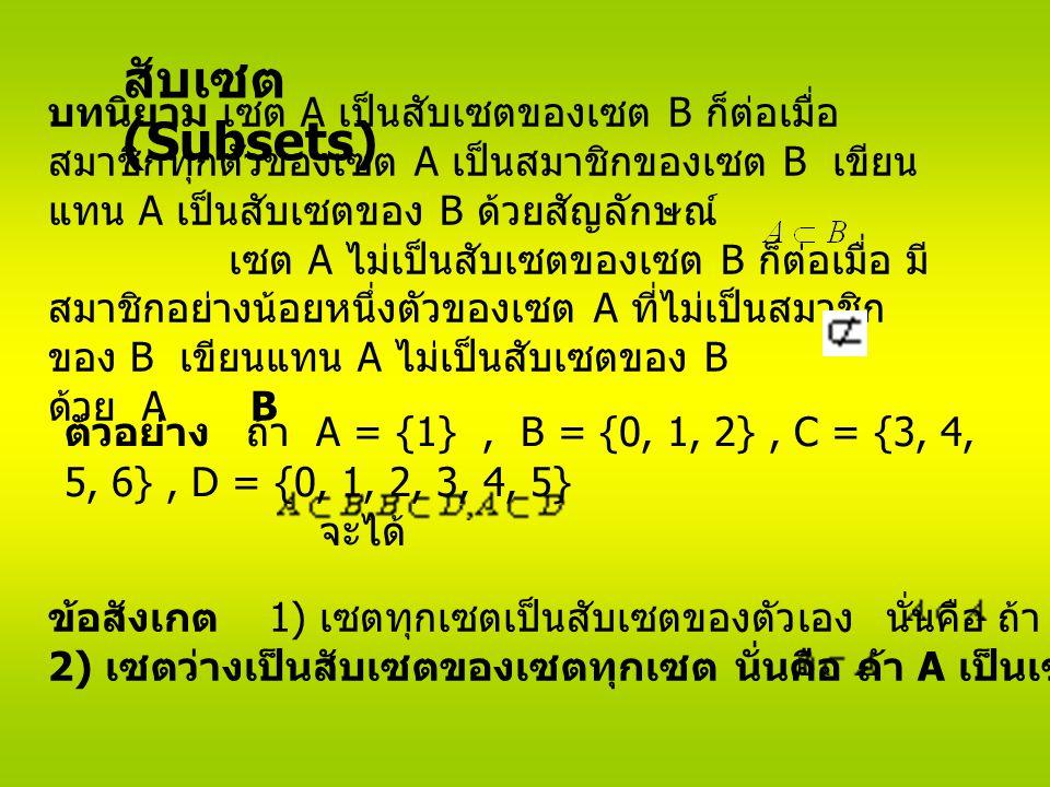 สับเซต (Subsets) บทนิยาม เซต A เป็นสับเซตของเซต B ก็ต่อเมื่อ สมาชิกทุกตัวของเซต A เป็นสมาชิกของเซต B เขียน แทน A เป็นสับเซตของ B ด้วยสัญลักษณ์ เซต A ไม่เป็นสับเซตของเซต B ก็ต่อเมื่อ มี สมาชิกอย่างน้อยหนึ่งตัวของเซต A ที่ไม่เป็นสมาชิก ของ B เขียนแทน A ไม่เป็นสับเซตของ B ด้วย A B ตัวอย่าง ถ้า A = {1}, B = {0, 1, 2}, C = {3, 4, 5, 6}, D = {0, 1, 2, 3, 4, 5} จะได้ ข้อสังเกต 1) เซตทุกเซตเป็นสับเซตของตัวเอง นั่นคือ ถ้า A เป็นเซตใด ๆ แล้ว 2) เซตว่างเป็นสับเซตของเซตทุกเซต นั่นคือ ถ้า A เป็นเซตใด ๆ แล้ว